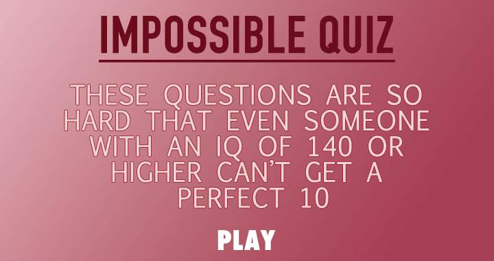 Do you think you can handle this impossible quiz?